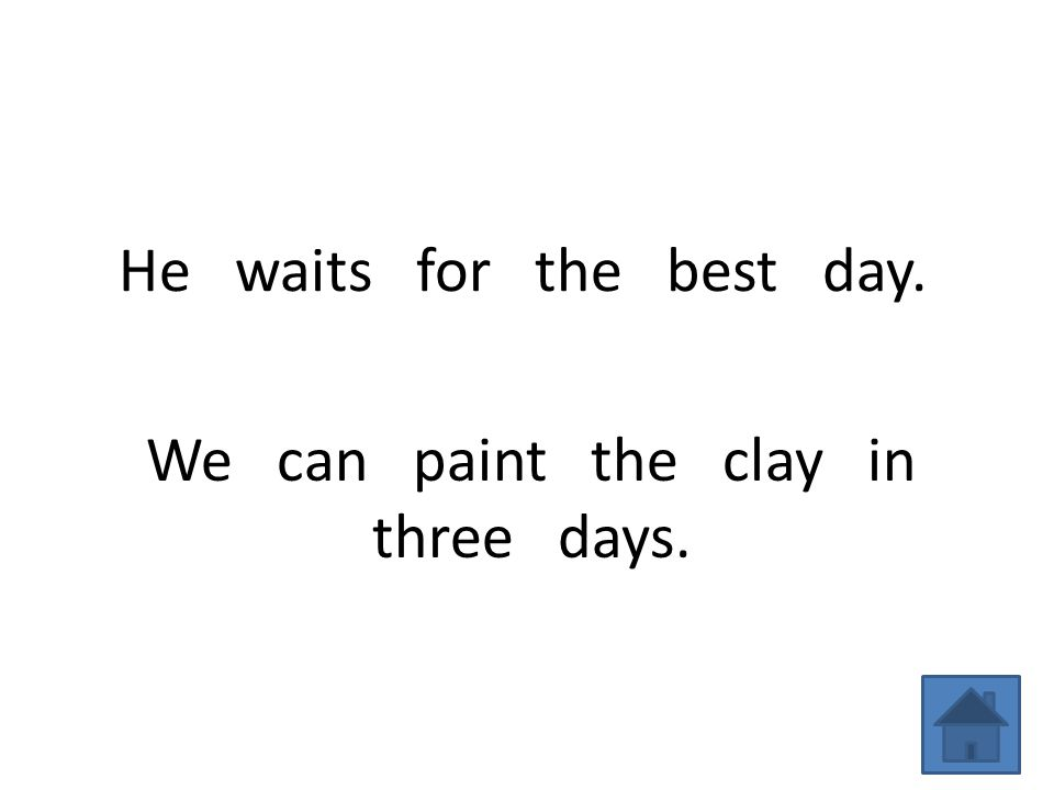 He waits for the best day. We can paint the clay in three days.
