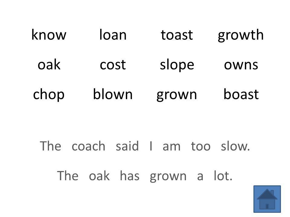 knowloantoastgrowth oakcostslopeowns chopblowngrownboast The coach said I am too slow.