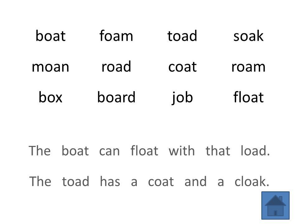 boatfoamtoadsoak moanroadcoatroam boxboardjobfloat The boat can float with that load.