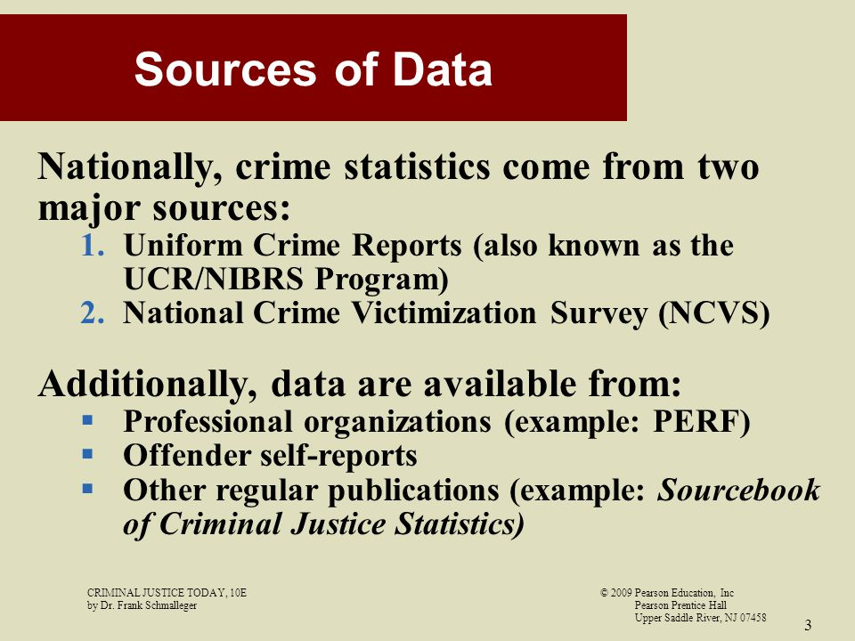 CRIMINAL JUSTICE TODAY, 10E© 2009 Pearson Education, Inc by Dr. Frank Schmalleger Pearson Prentice Hall Upper Saddle River, NJ 07458 3 Sources of Data
