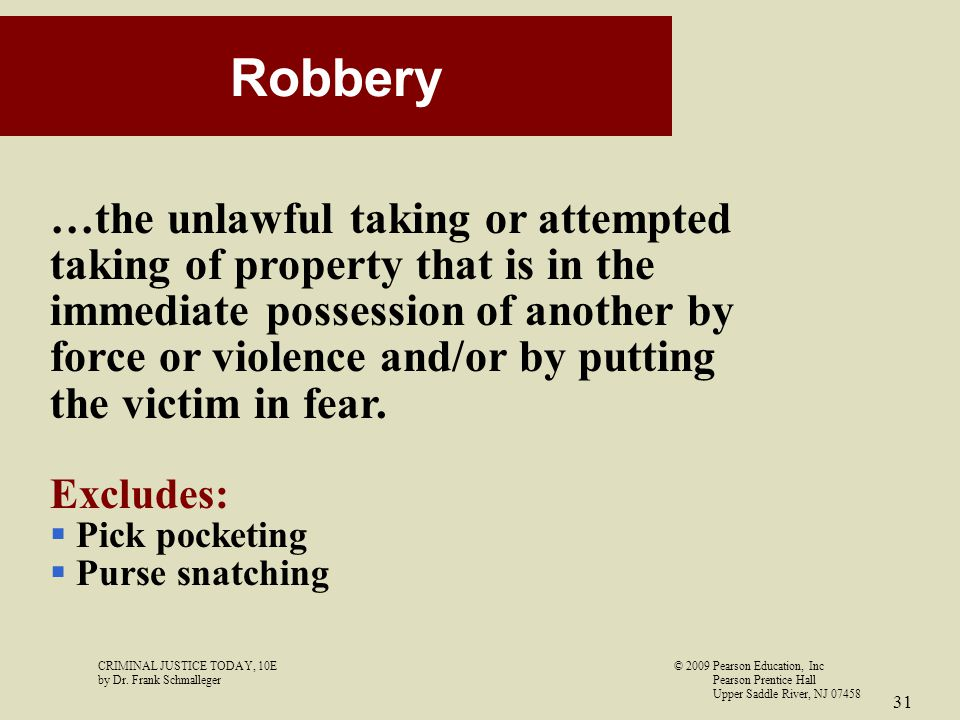 CRIMINAL JUSTICE TODAY, 10E© 2009 Pearson Education, Inc by Dr. Frank Schmalleger Pearson Prentice Hall Upper Saddle River, NJ 07458 31 Robbery …the u
