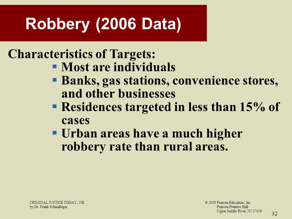 CRIMINAL JUSTICE TODAY, 10E© 2009 Pearson Education, Inc by Dr. Frank Schmalleger Pearson Prentice Hall Upper Saddle River, NJ 07458 32 Robbery (2006