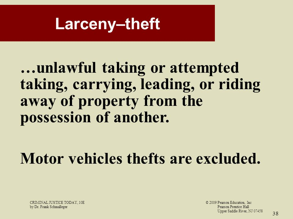 CRIMINAL JUSTICE TODAY, 10E© 2009 Pearson Education, Inc by Dr. Frank Schmalleger Pearson Prentice Hall Upper Saddle River, NJ 07458 38 Larceny–theft