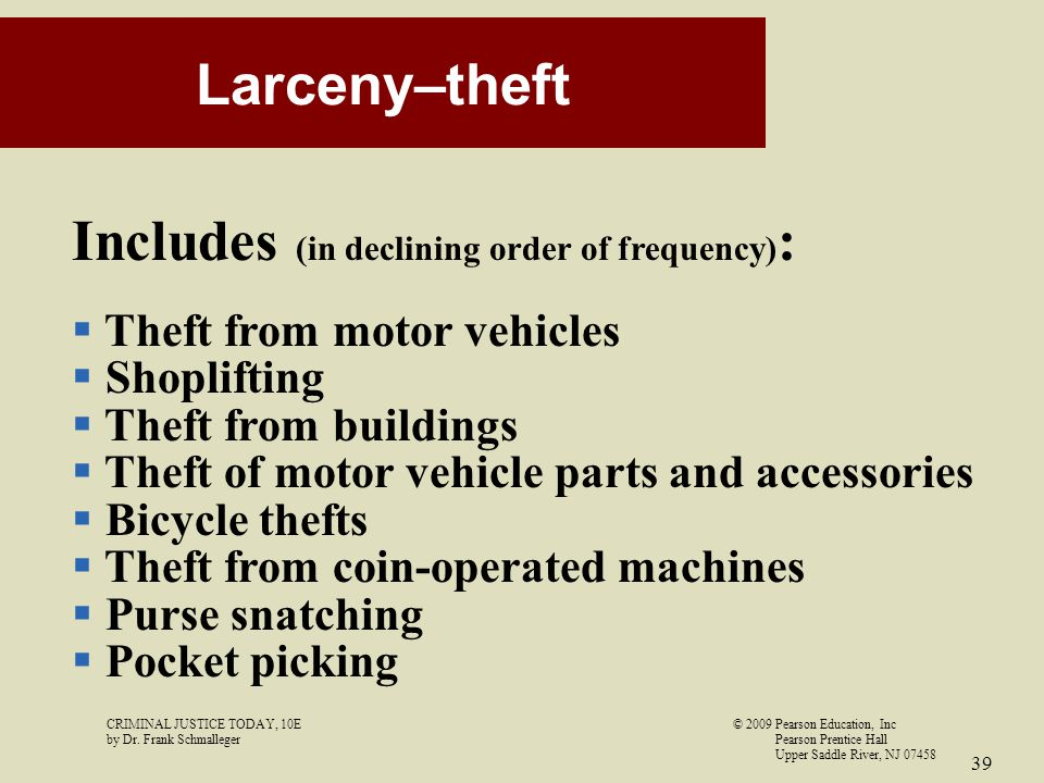 CRIMINAL JUSTICE TODAY, 10E© 2009 Pearson Education, Inc by Dr. Frank Schmalleger Pearson Prentice Hall Upper Saddle River, NJ 07458 39 Larceny–theft