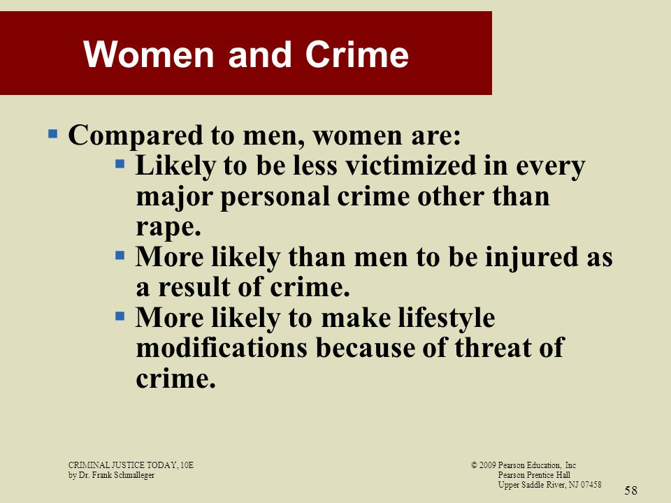 CRIMINAL JUSTICE TODAY, 10E© 2009 Pearson Education, Inc by Dr. Frank Schmalleger Pearson Prentice Hall Upper Saddle River, NJ 07458 58 Women and Crim