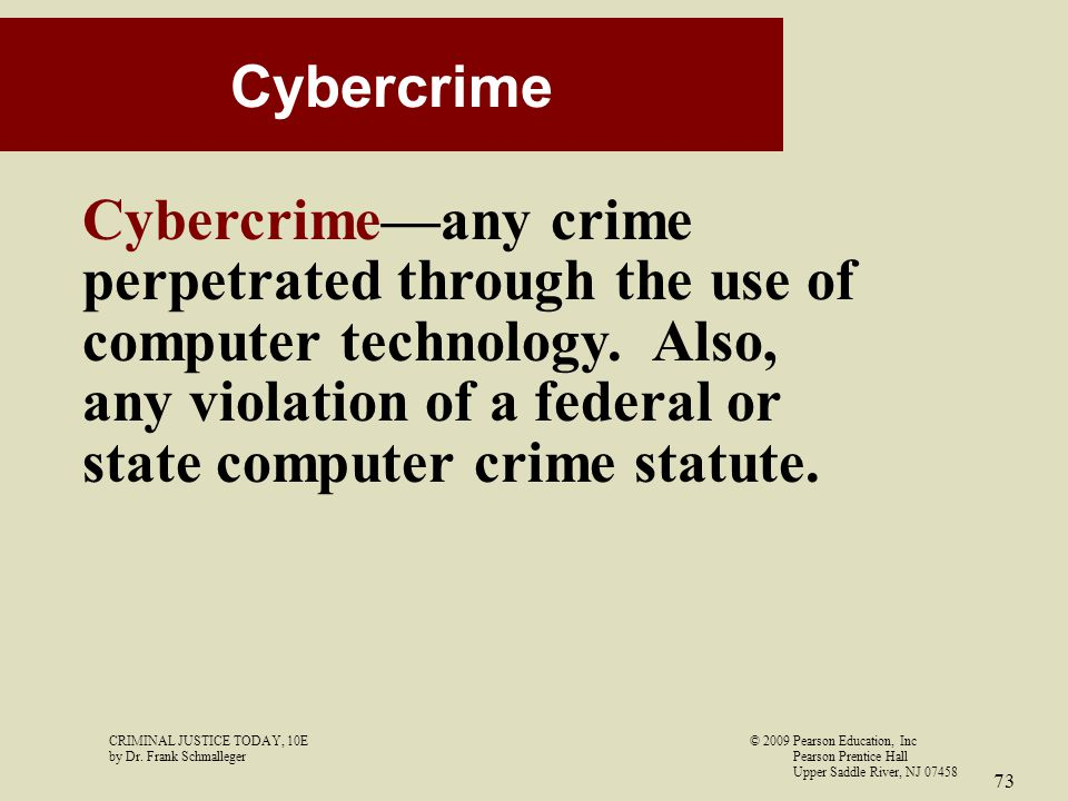 CRIMINAL JUSTICE TODAY, 10E© 2009 Pearson Education, Inc by Dr. Frank Schmalleger Pearson Prentice Hall Upper Saddle River, NJ 07458 73 Cybercrime Cyb