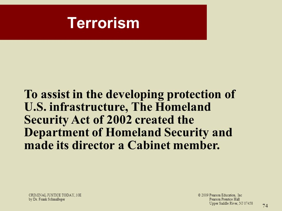 CRIMINAL JUSTICE TODAY, 10E© 2009 Pearson Education, Inc by Dr. Frank Schmalleger Pearson Prentice Hall Upper Saddle River, NJ 07458 74 Terrorism To a