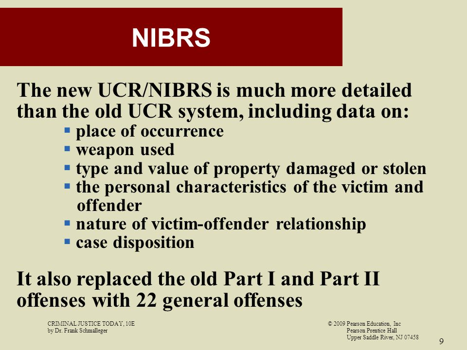 CRIMINAL JUSTICE TODAY, 10E© 2009 Pearson Education, Inc by Dr. Frank Schmalleger Pearson Prentice Hall Upper Saddle River, NJ 07458 9 NIBRS The new U