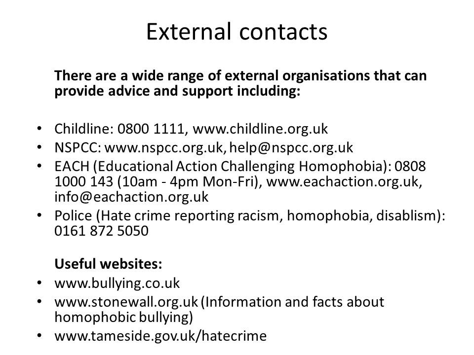 External contacts There are a wide range of external organisations that can provide advice and support including: Childline: 0800 1111, www.childline.org.uk NSPCC: www.nspcc.org.uk, help@nspcc.org.uk EACH (Educational Action Challenging Homophobia): 0808 1000 143 (10am - 4pm Mon-Fri), www.eachaction.org.uk, info@eachaction.org.uk Police (Hate crime reporting racism, homophobia, disablism): 0161 872 5050 Useful websites: www.bullying.co.uk www.stonewall.org.uk (Information and facts about homophobic bullying) www.tameside.gov.uk/hatecrime