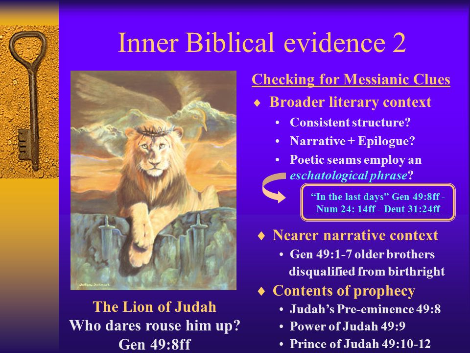 Inner Biblical evidence 1  In-textual –Words, grammar and syntax within text –Ex: shiloh contraction: to whom it belongs ( it refers to shevet the scepter in Gen 49:10)  Inner textual –Cross-reference from same book or same author –Israel's King in Num 24:5-9 = the Lion of Judah in Gen 49:9-10 (Moses is the author of both books)  Inter-textual –Cross-reference from a different book or author – I am going to make a ruin [of Davidic kingship] until He comes to whom it belongs in Ezekiel 21:25-27