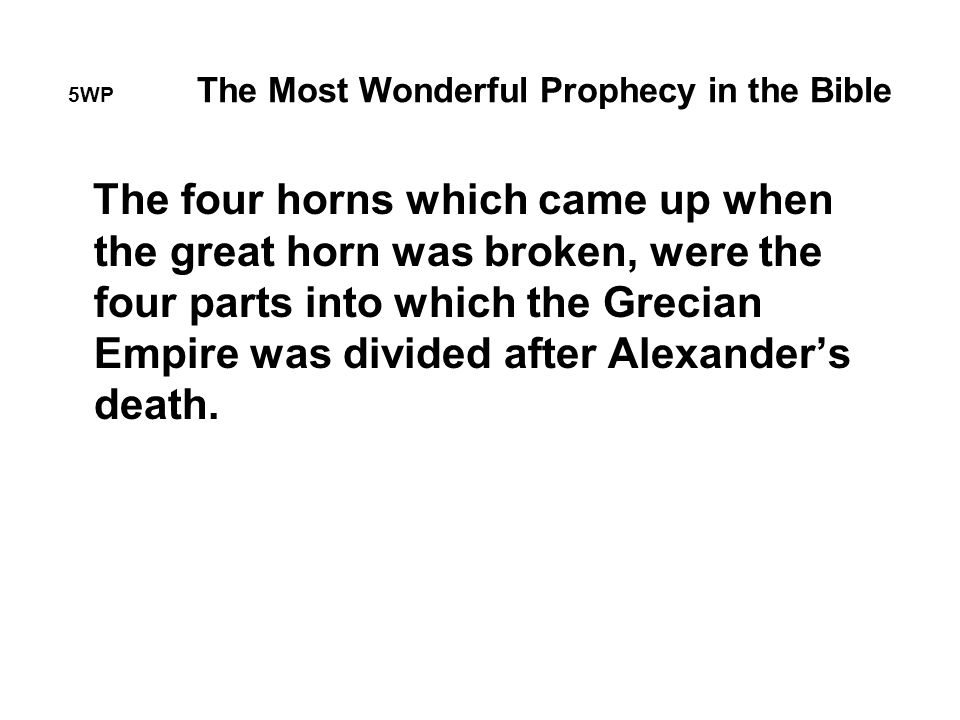 5WP The Most Wonderful Prophecy in the Bible The four horns which came up when the great horn was broken, were the four parts into which the Grecian Empire was divided after Alexander's death.