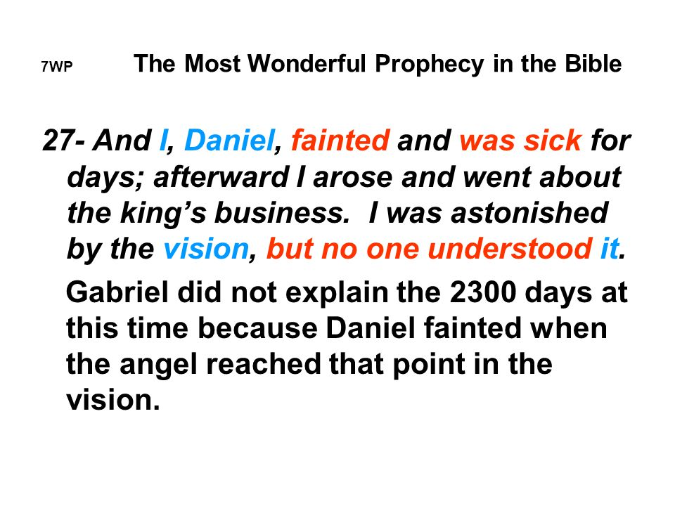 7WP The Most Wonderful Prophecy in the Bible 27- And I, Daniel, fainted and was sick for days; afterward I arose and went about the king's business.
