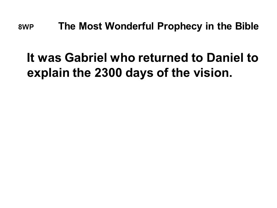 8WP The Most Wonderful Prophecy in the Bible It was Gabriel who returned to Daniel to explain the 2300 days of the vision.