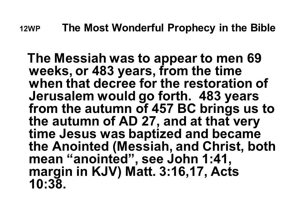 12WP The Most Wonderful Prophecy in the Bible The Messiah was to appear to men 69 weeks, or 483 years, from the time when that decree for the restoration of Jerusalem would go forth.