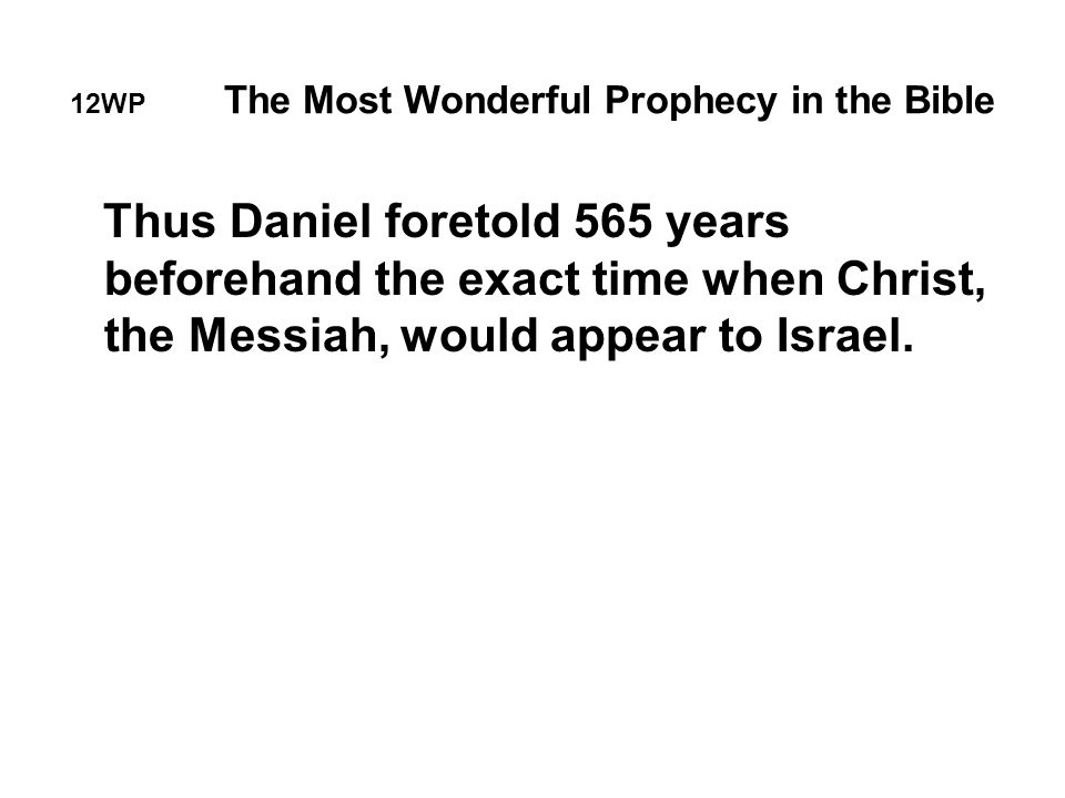 12WP The Most Wonderful Prophecy in the Bible Thus Daniel foretold 565 years beforehand the exact time when Christ, the Messiah, would appear to Israel.