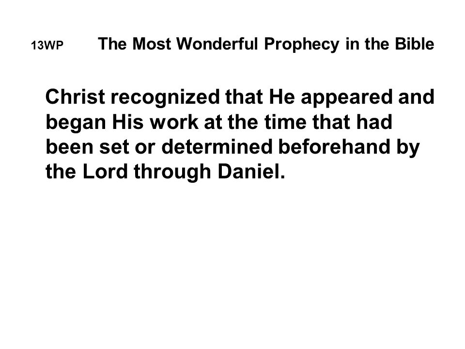 13WP The Most Wonderful Prophecy in the Bible Christ recognized that He appeared and began His work at the time that had been set or determined beforehand by the Lord through Daniel.