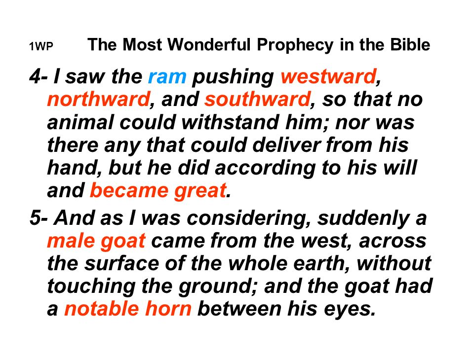 1WP The Most Wonderful Prophecy in the Bible 4- I saw the ram pushing westward, northward, and southward, so that no animal could withstand him; nor was there any that could deliver from his hand, but he did according to his will and became great.