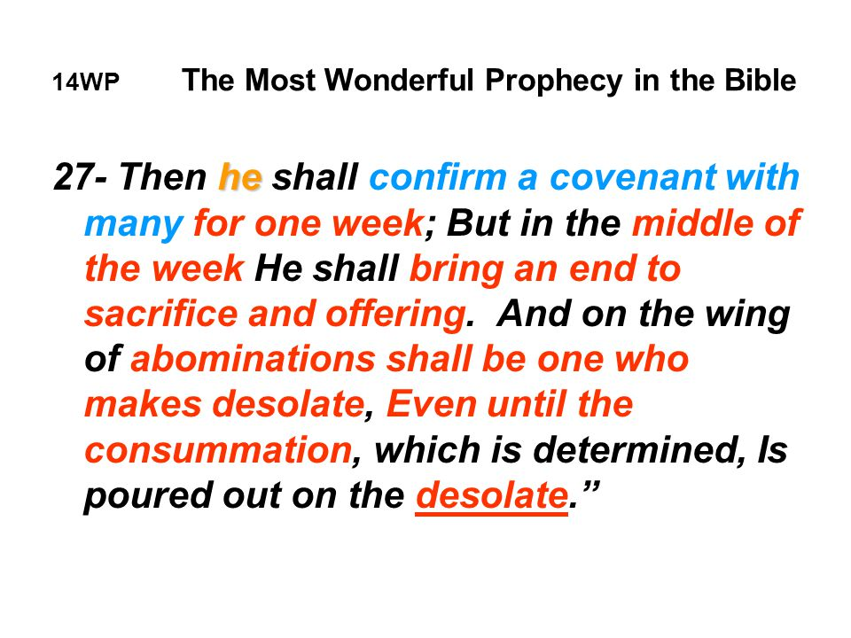 14WP The Most Wonderful Prophecy in the Bible he 27- Then he shall confirm a covenant with many for one week; But in the middle of the week He shall bring an end to sacrifice and offering.