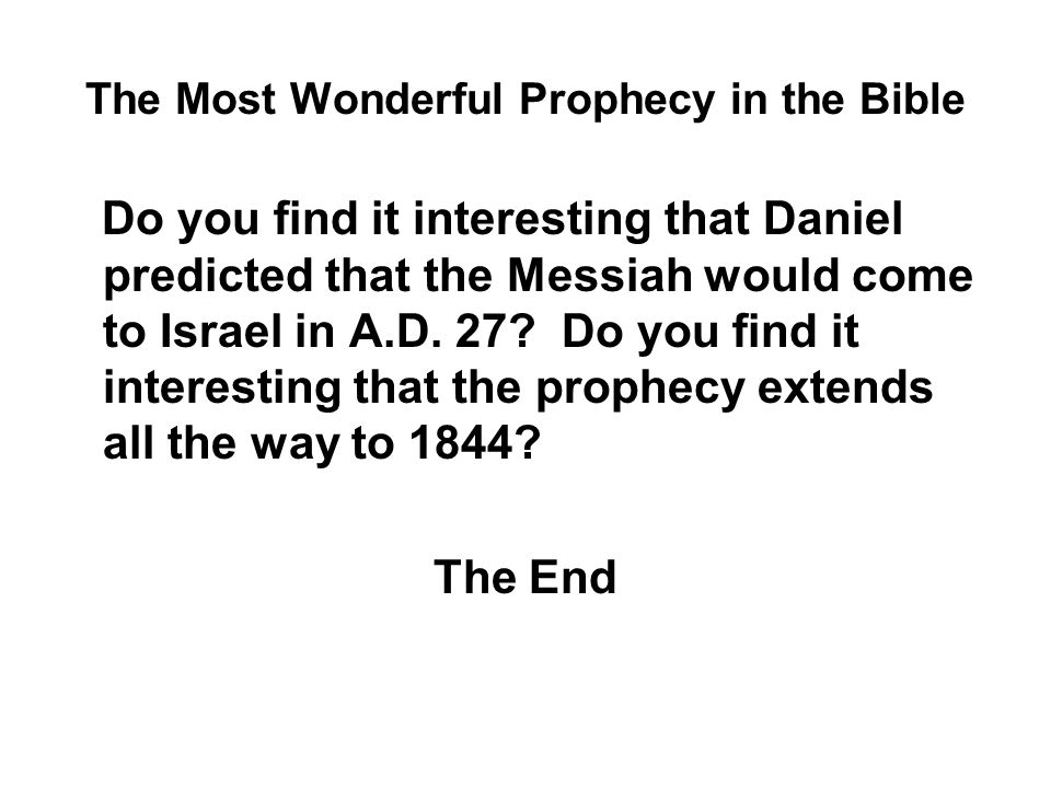 The Most Wonderful Prophecy in the Bible Do you find it interesting that Daniel predicted that the Messiah would come to Israel in A.D.