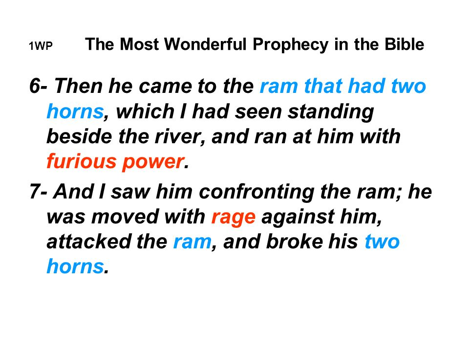 1WP The Most Wonderful Prophecy in the Bible 6- Then he came to the ram that had two horns, which I had seen standing beside the river, and ran at him with furious power.