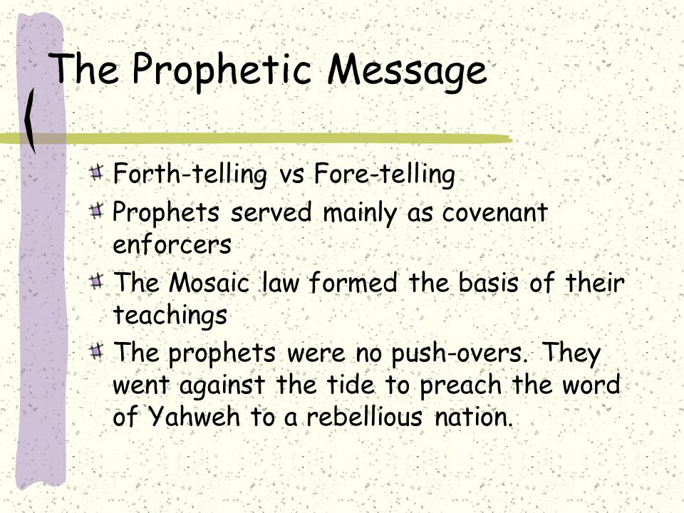 The Prophetic Message Forth-telling vs Fore-telling Prophets served mainly as covenant enforcers The Mosaic law formed the basis of their teachings The prophets were no push-overs.
