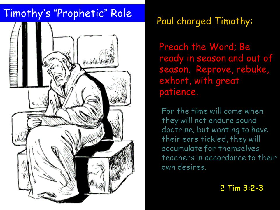 Paul charged Timothy: Preach the Word; Be ready in season and out of season. Reprove, rebuke, exhort, with great patience. For the time will come when