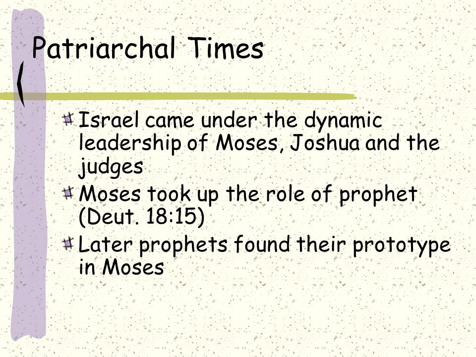 Patriarchal Times Israel came under the dynamic leadership of Moses, Joshua and the judges Moses took up the role of prophet (Deut. 18:15) Later proph