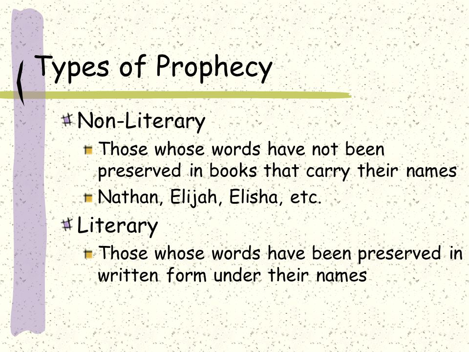 Types of Prophecy Non-Literary Those whose words have not been preserved in books that carry their names Nathan, Elijah, Elisha, etc. Literary Those w