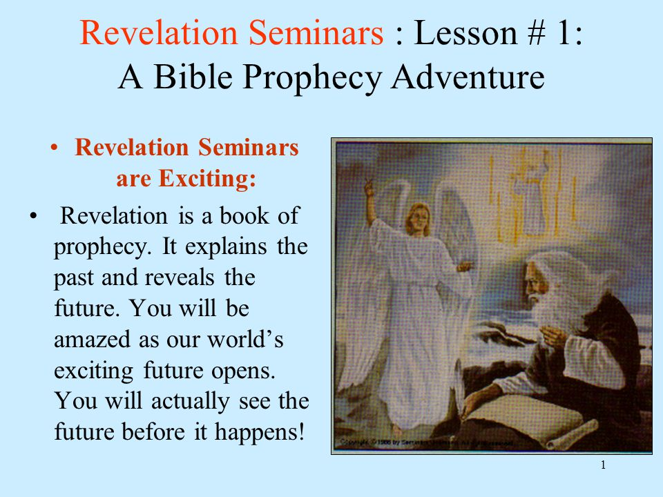 1 Revelation Seminars : Lesson # 1: A Bible Prophecy Adventure Revelation Seminars are Exciting: Revelation is a book of prophecy.
