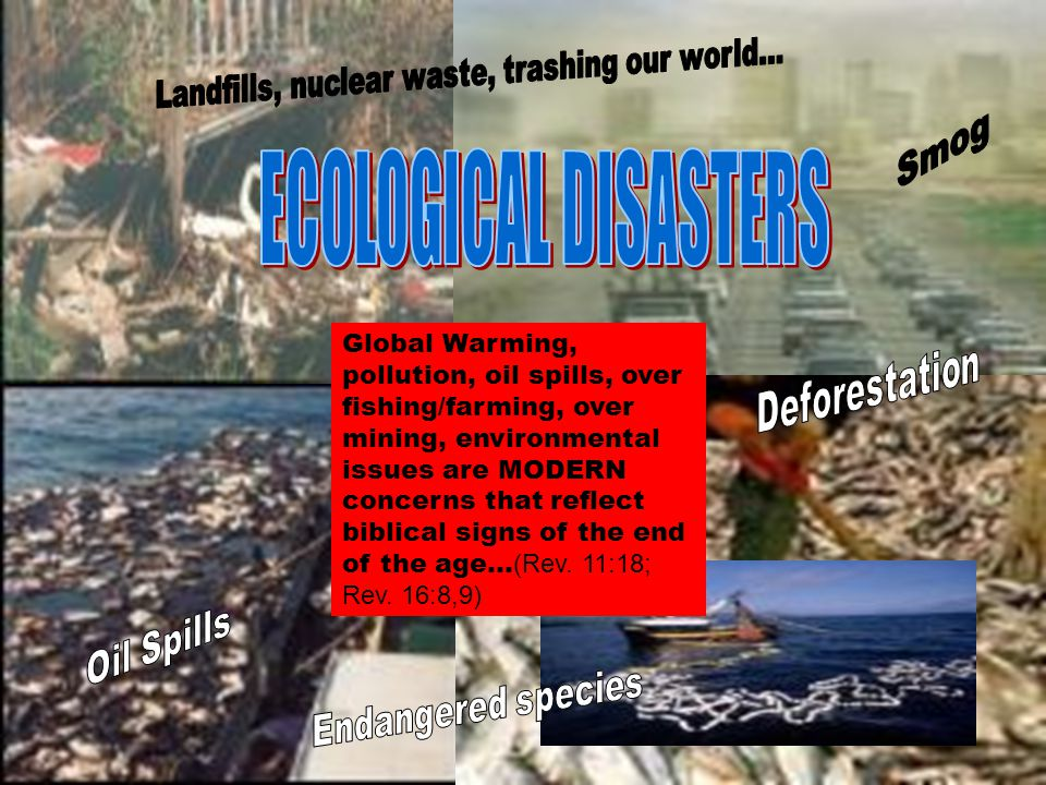 Global Warming, pollution, oil spills, over fishing/farming, over mining, environmental issues are MODERN concerns that reflect biblical signs of the end of the age… (Rev.