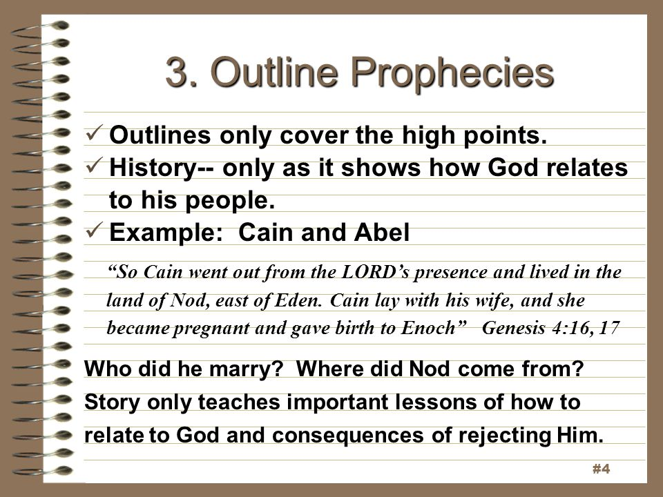 "3. Outline Prophecies Outlines only cover the high points. History-- only as it shows how God relates to his people. Example: Cain and Abel ""So Cain w"