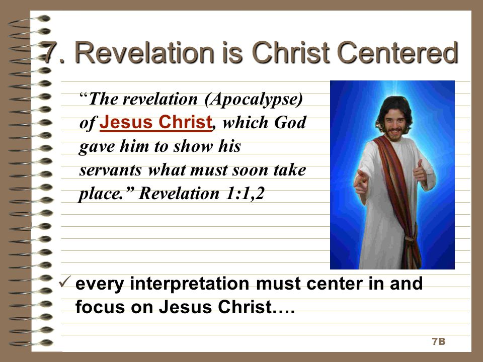 "7. Revelation is Christ Centered ""The revelation (Apocalypse) of Jesus Christ, which God gave him to show his servants what must soon take place."" Rev"