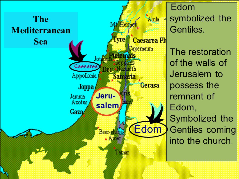Edom Jeru- salem Caesarea The Mediterranean Sea Edom symbolized the Gentiles. The restoration of the walls of Jerusalem to possess the remnant of Edom