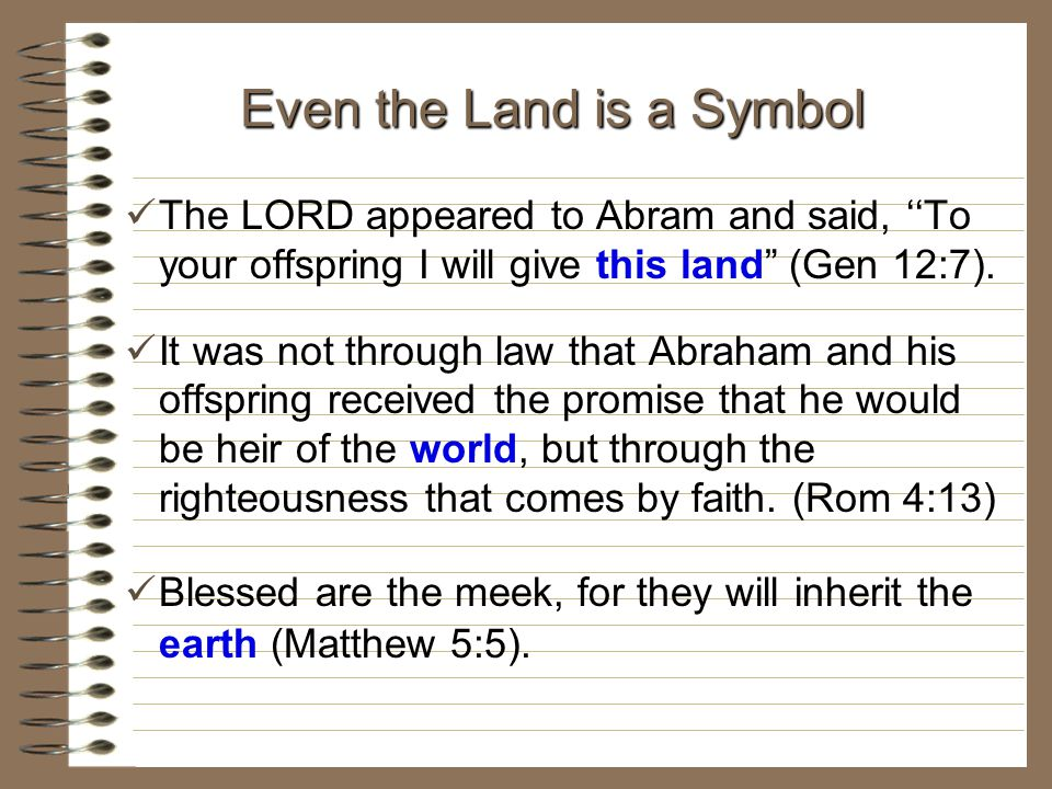 "The LORD appeared to Abram and said, ''To your offspring I will give this land"" (Gen 12:7). It was not through law that Abraham and his offspring rece"