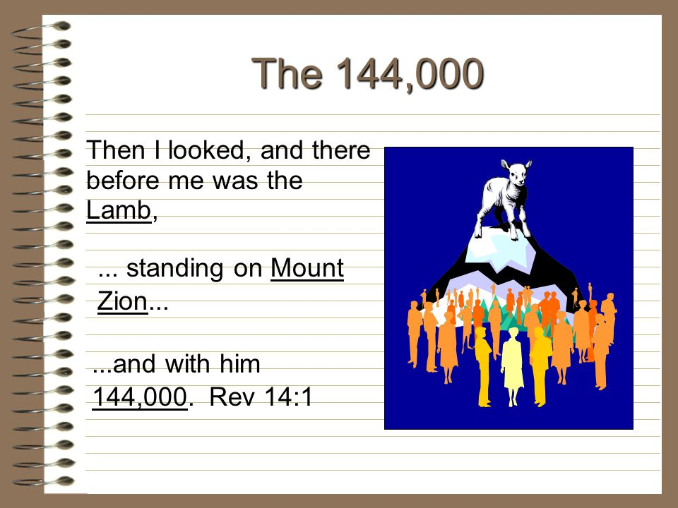 The 144,000 Then I looked, and there before me was the Lamb,... standing on Mount Zion......and with him 144,000. Rev 14:1