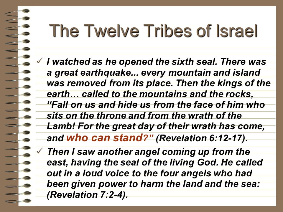 The Twelve Tribes of Israel I watched as he opened the sixth seal. There was a great earthquake... every mountain and island was removed from its plac