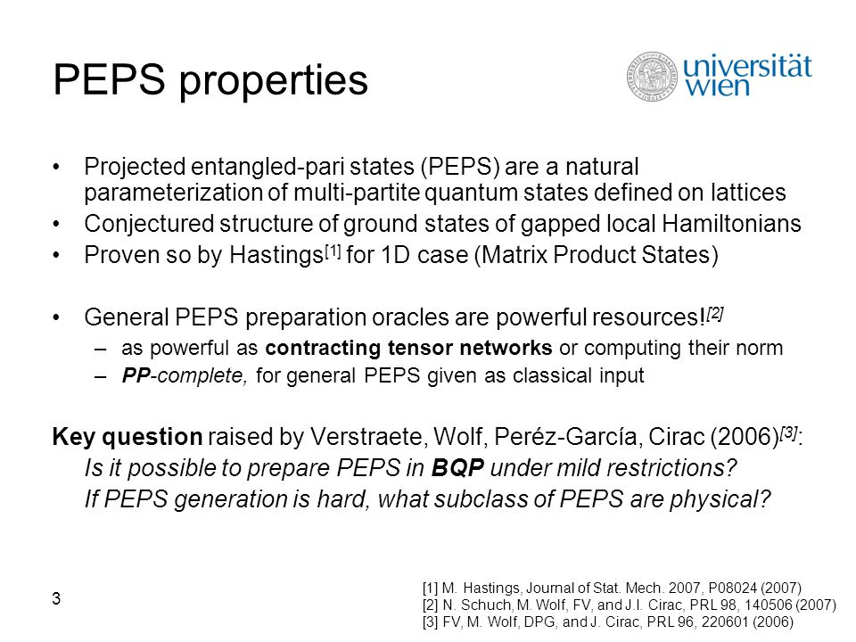 3 PEPS properties Projected entangled-pari states (PEPS) are a natural parameterization of multi-partite quantum states defined on lattices Conjectured structure of ground states of gapped local Hamiltonians Proven so by Hastings [1] for 1D case (Matrix Product States) General PEPS preparation oracles are powerful resources.