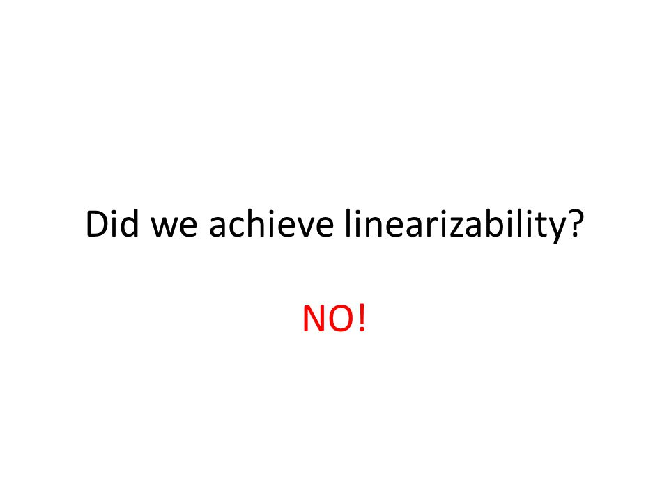 NO! Did we achieve linearizability?