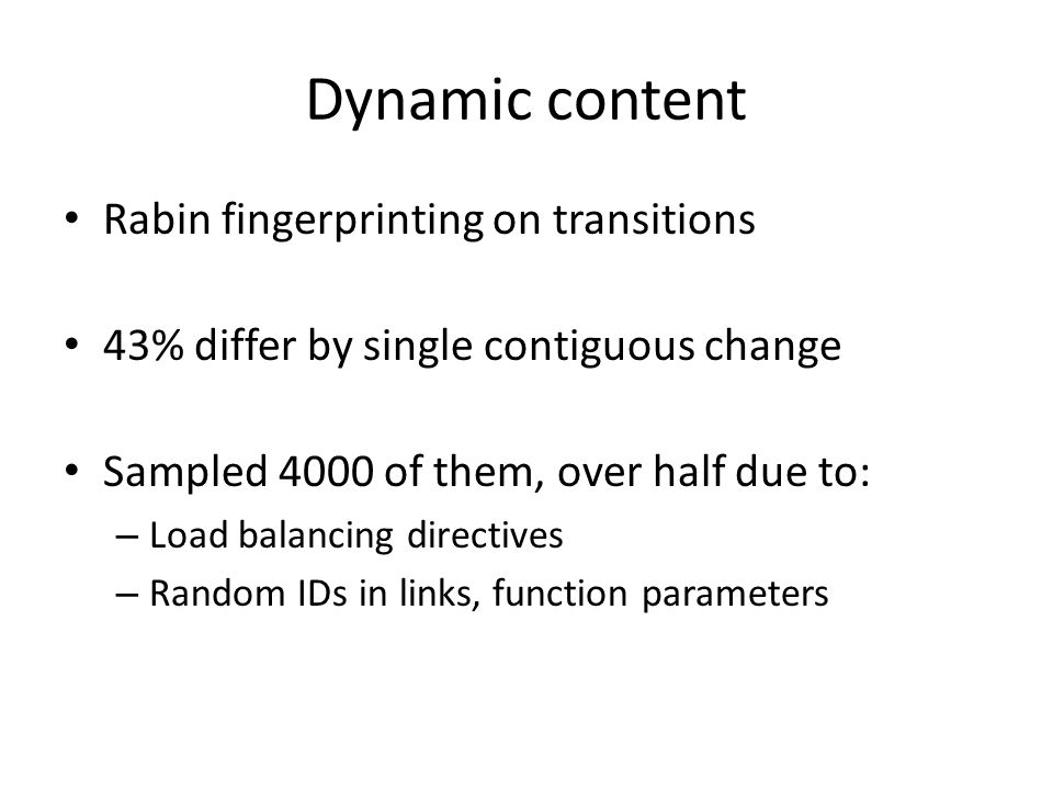 Dynamic content Rabin fingerprinting on transitions 43% differ by single contiguous change Sampled 4000 of them, over half due to: – Load balancing directives – Random IDs in links, function parameters