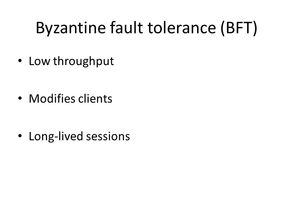 Byzantine fault tolerance (BFT) Low throughput Modifies clients Long-lived sessions
