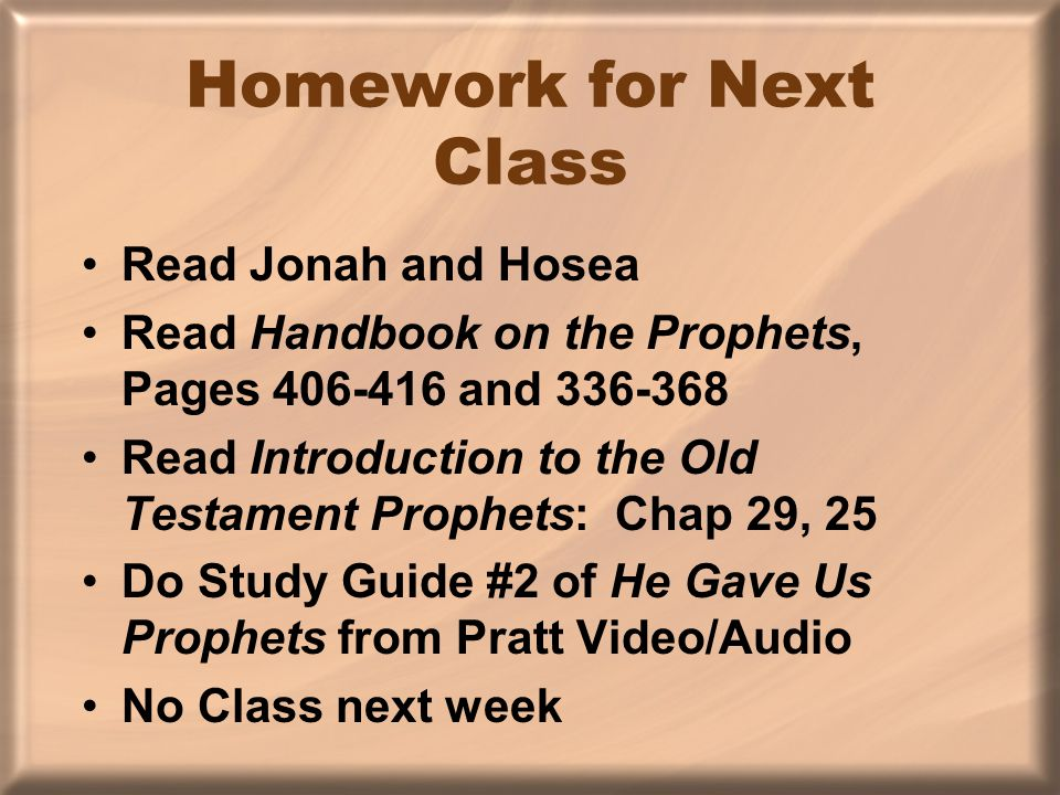 Homework for Next Class Read Jonah and Hosea Read Handbook on the Prophets, Pages 406-416 and 336-368 Read Introduction to the Old Testament Prophets: Chap 29, 25 Do Study Guide #2 of He Gave Us Prophets from Pratt Video/Audio No Class next week