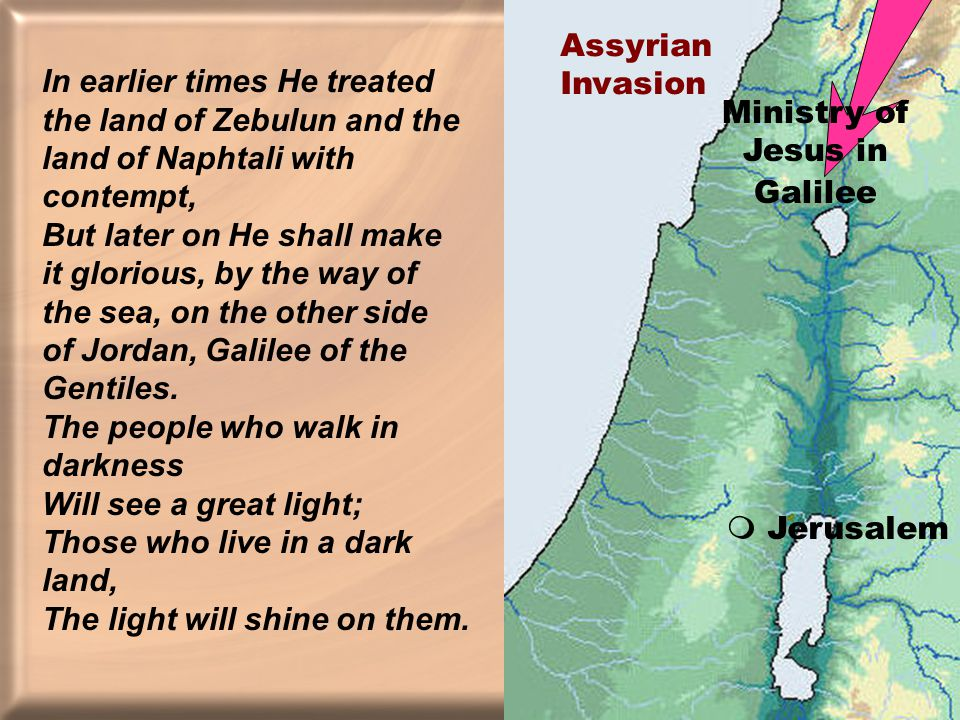In earlier times He treated the land of Zebulun and the land of Naphtali with contempt, But later on He shall make it glorious, by the way of the sea, on the other side of Jordan, Galilee of the Gentiles.