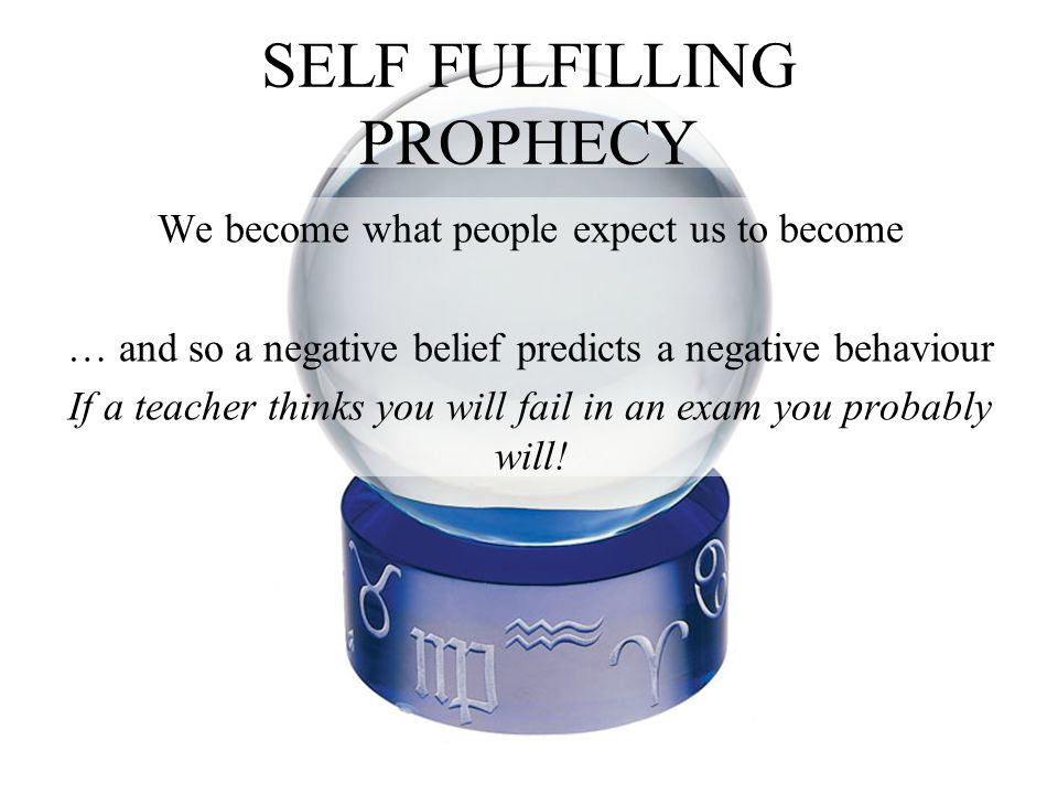 SELF FULFILLING PROPHECY We become what people expect us to become … and so a negative belief predicts a negative behaviour If a teacher thinks you will fail in an exam you probably will!