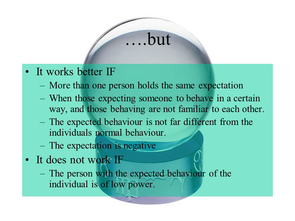 ….but It works better IF –More than one person holds the same expectation –When those expecting someone to behave in a certain way, and those behaving are not familiar to each other.