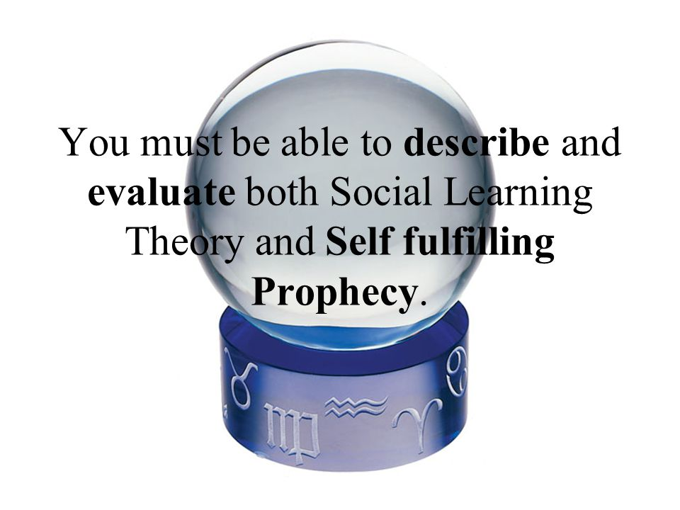 You must be able to describe and evaluate both Social Learning Theory and Self fulfilling Prophecy.