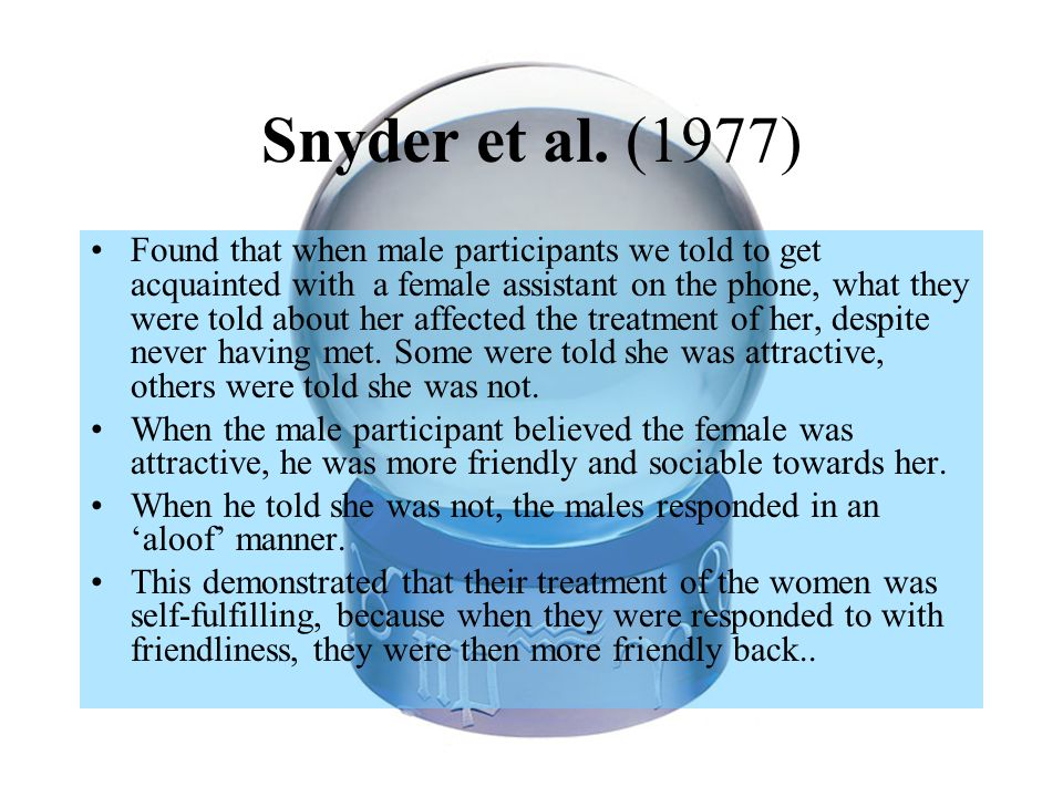 Snyder et al. (1977) Found that when male participants we told to get acquainted with a female assistant on the phone, what they were told about her a