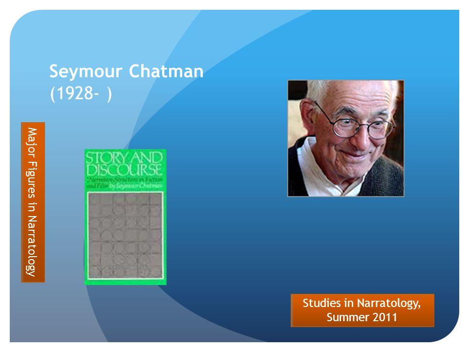 Studies in Narratology, Summer 2011 Seymour Chatman (1928- ) Major Figures in Narratology