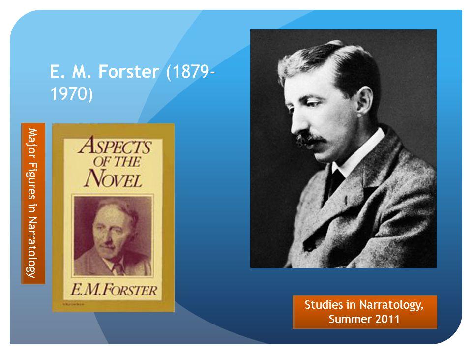 Studies in Narratology, Summer 2011 E. M. Forster (1879- 1970) Major Figures in Narratology