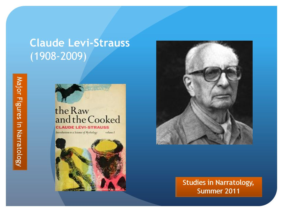 Studies in Narratology, Summer 2011 Claude Levi-Strauss (1908-2009) Major Figures in Narratology