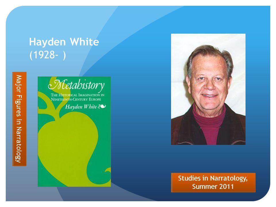 Studies in Narratology, Summer 2011 Hayden White (1928- ) Major Figures in Narratology